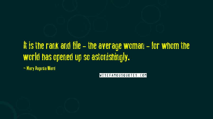 Mary Augusta Ward quotes: It is the rank and file - the average woman - for whom the world has opened up so astonishingly.