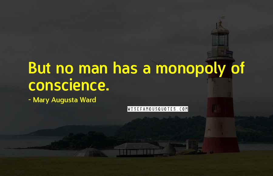 Mary Augusta Ward quotes: But no man has a monopoly of conscience.