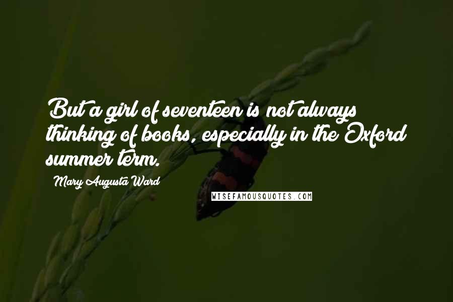 Mary Augusta Ward quotes: But a girl of seventeen is not always thinking of books, especially in the Oxford summer term.