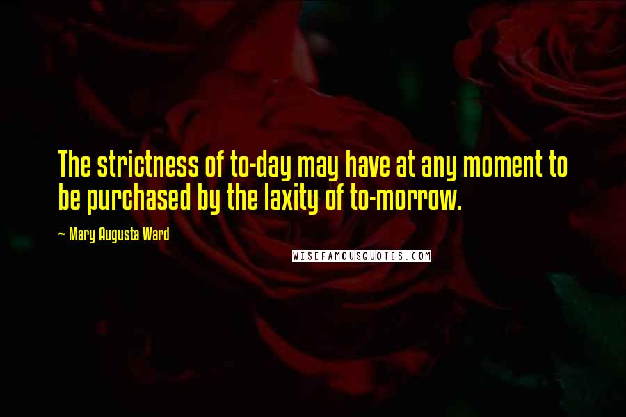 Mary Augusta Ward quotes: The strictness of to-day may have at any moment to be purchased by the laxity of to-morrow.