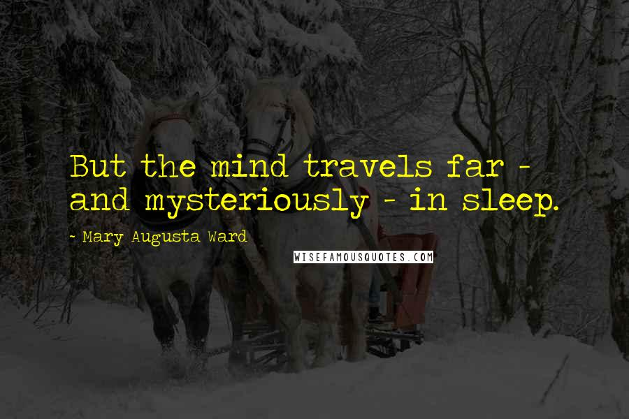 Mary Augusta Ward quotes: But the mind travels far - and mysteriously - in sleep.