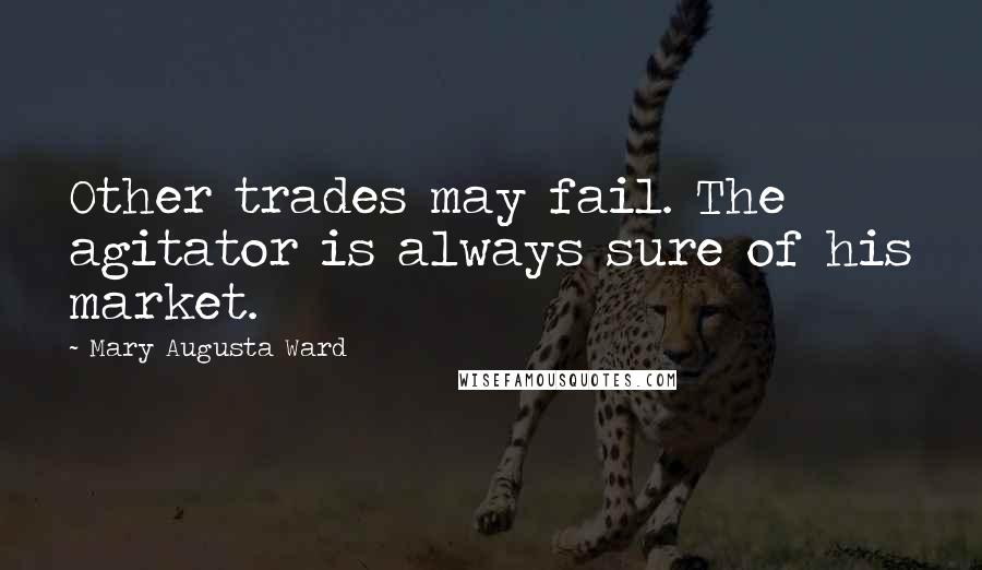 Mary Augusta Ward quotes: Other trades may fail. The agitator is always sure of his market.