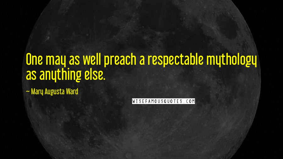 Mary Augusta Ward quotes: One may as well preach a respectable mythology as anything else.