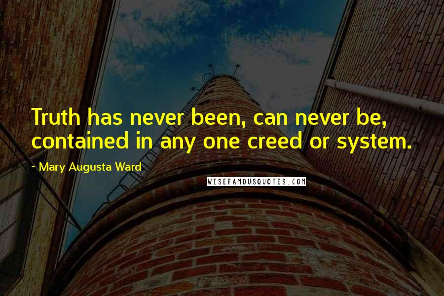 Mary Augusta Ward quotes: Truth has never been, can never be, contained in any one creed or system.