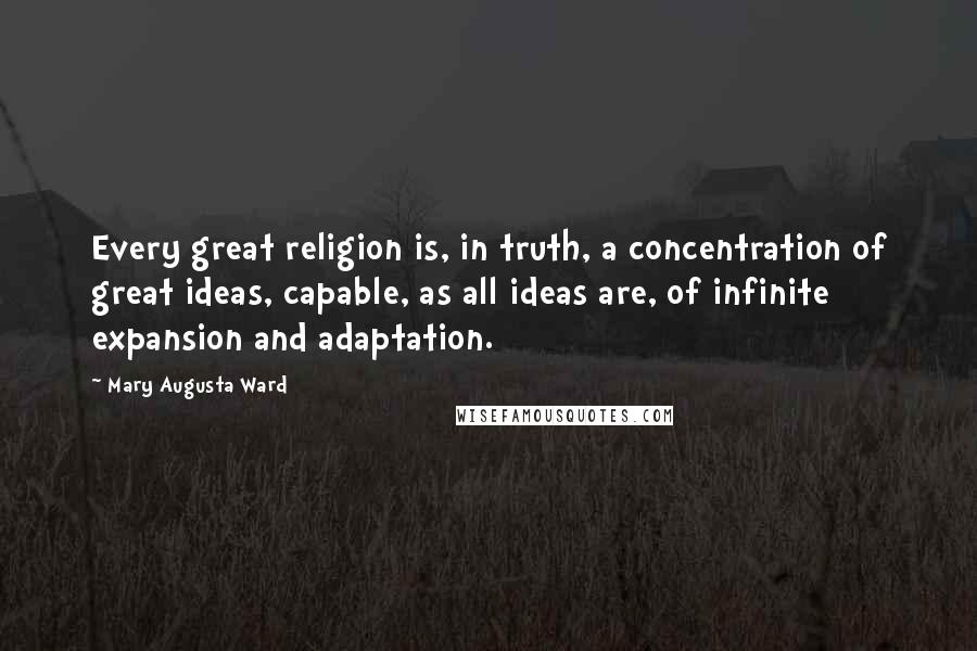 Mary Augusta Ward quotes: Every great religion is, in truth, a concentration of great ideas, capable, as all ideas are, of infinite expansion and adaptation.
