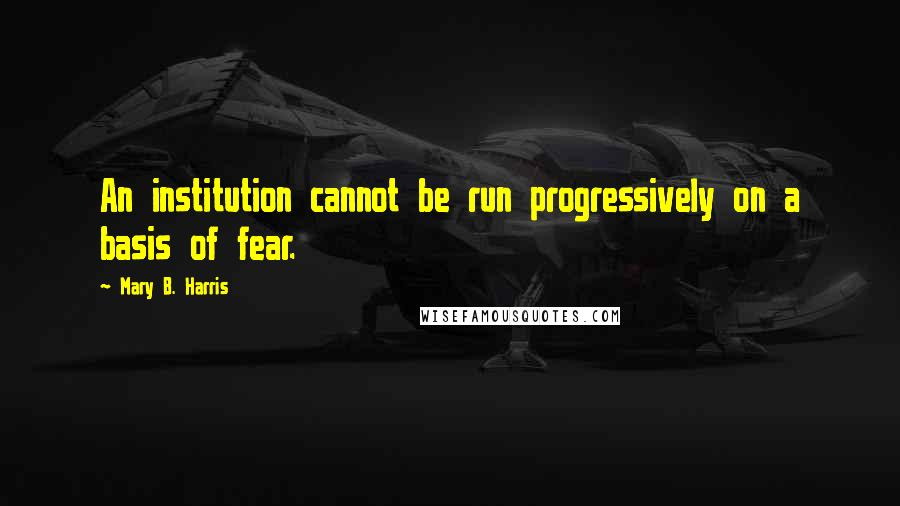 Mary B. Harris quotes: An institution cannot be run progressively on a basis of fear.