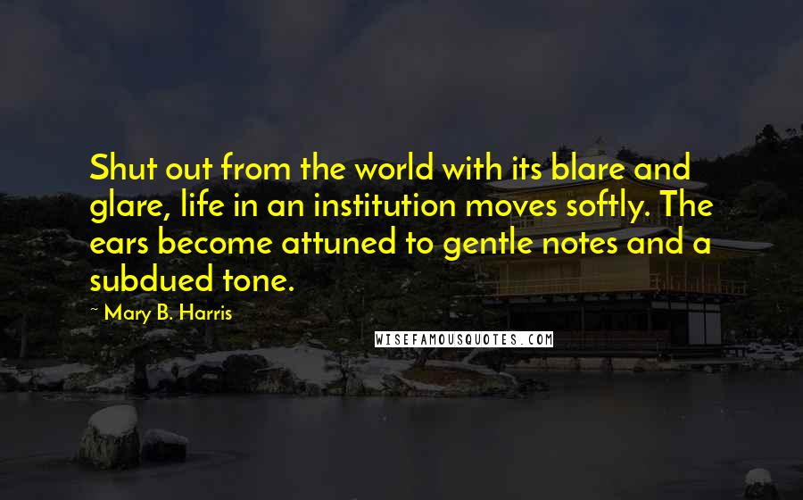 Mary B. Harris quotes: Shut out from the world with its blare and glare, life in an institution moves softly. The ears become attuned to gentle notes and a subdued tone.
