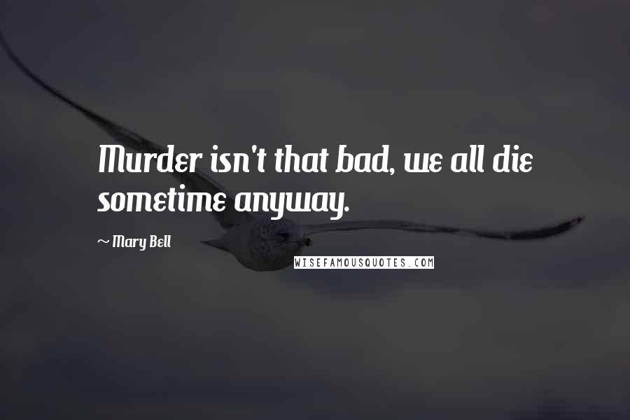 Mary Bell quotes: Murder isn't that bad, we all die sometime anyway.