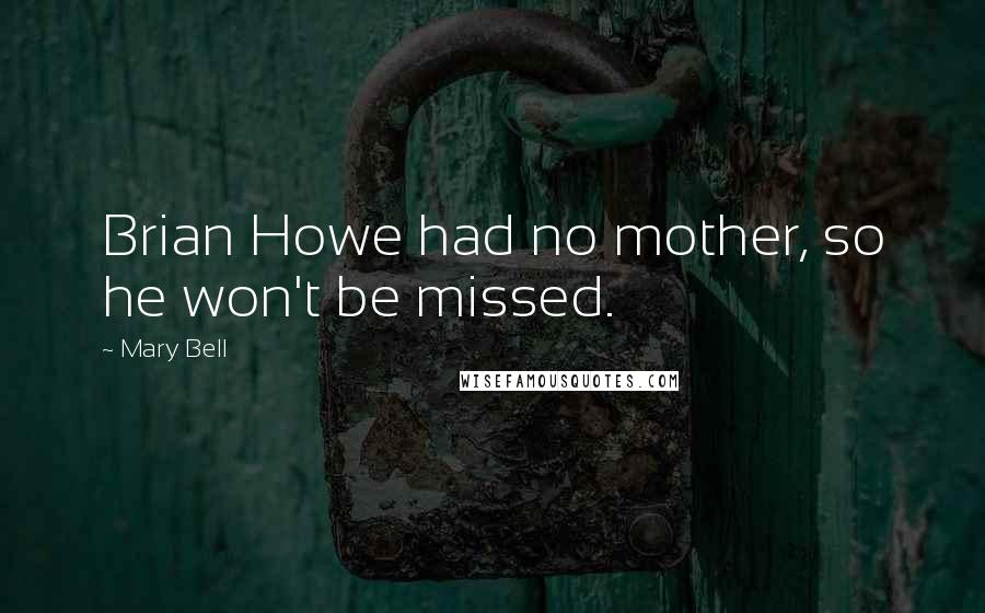 Mary Bell quotes: Brian Howe had no mother, so he won't be missed.