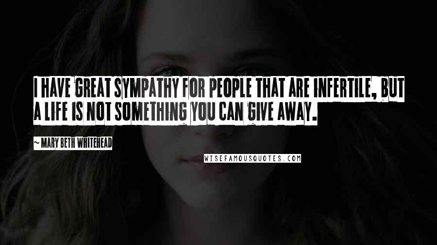 Mary Beth Whitehead quotes: I have great sympathy for people that are infertile, but a life is not something you can give away.
