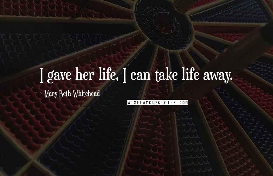 Mary Beth Whitehead quotes: I gave her life, I can take life away.