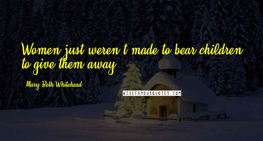 Mary Beth Whitehead quotes: Women just weren't made to bear children to give them away.
