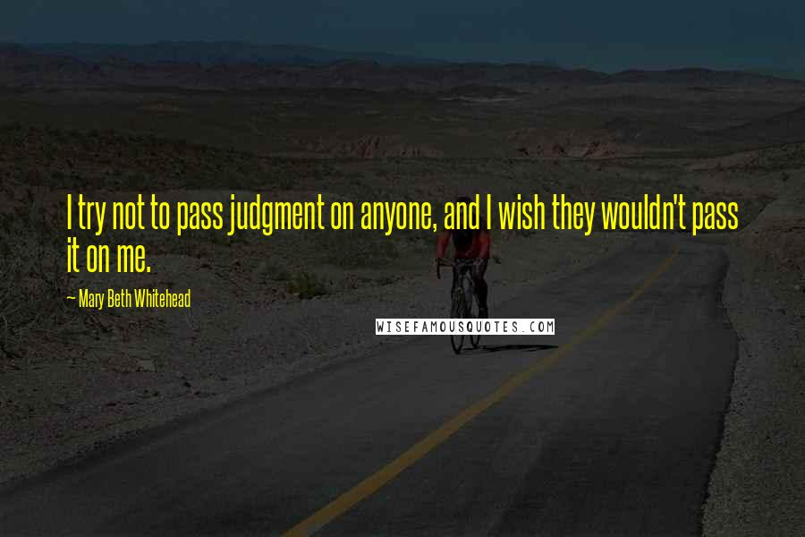 Mary Beth Whitehead quotes: I try not to pass judgment on anyone, and I wish they wouldn't pass it on me.