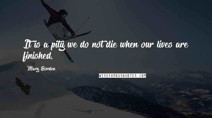 Mary Borden quotes: It is a pity we do not die when our lives are finished.