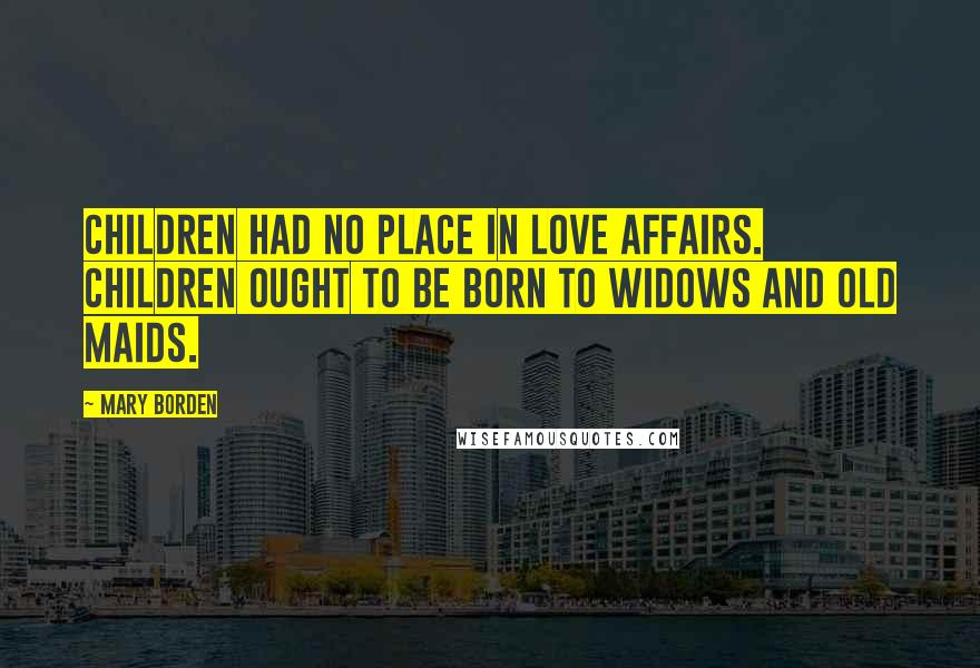 Mary Borden quotes: Children had no place in love affairs. Children ought to be born to widows and old maids.