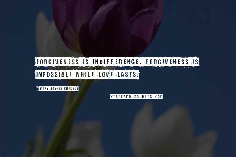 Mary Boykin Chesnut quotes: Forgiveness is indifference. Forgiveness is impossible while love lasts.