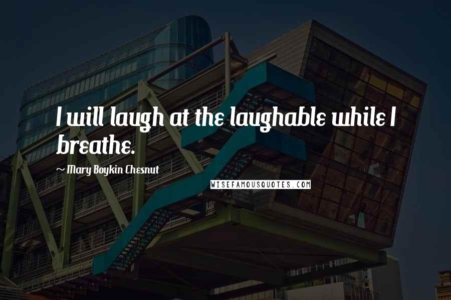 Mary Boykin Chesnut quotes: I will laugh at the laughable while I breathe.
