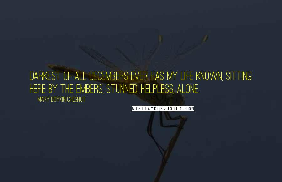 Mary Boykin Chesnut quotes: Darkest of all Decembers ever has my life known, Sitting here by the embers, stunned, helpless, alone.
