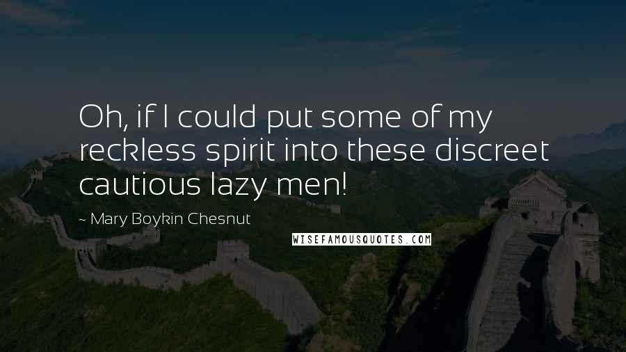 Mary Boykin Chesnut quotes: Oh, if I could put some of my reckless spirit into these discreet cautious lazy men!