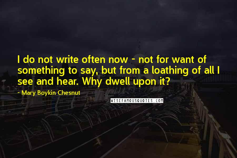 Mary Boykin Chesnut quotes: I do not write often now - not for want of something to say, but from a loathing of all I see and hear. Why dwell upon it?