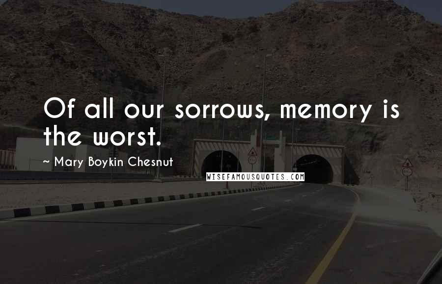 Mary Boykin Chesnut quotes: Of all our sorrows, memory is the worst.
