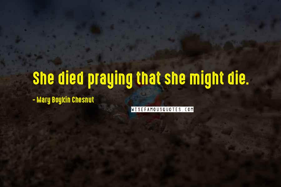 Mary Boykin Chesnut quotes: She died praying that she might die.