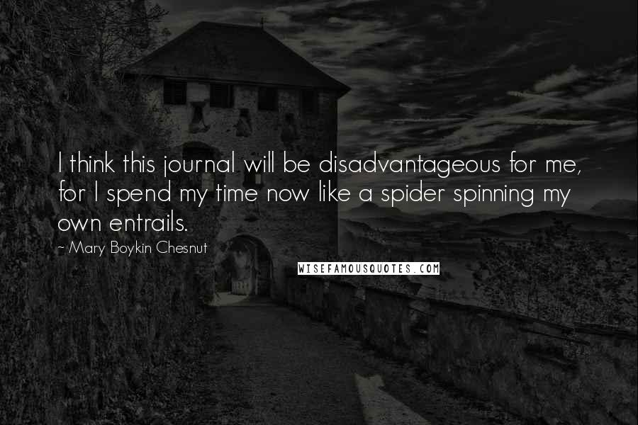 Mary Boykin Chesnut quotes: I think this journal will be disadvantageous for me, for I spend my time now like a spider spinning my own entrails.