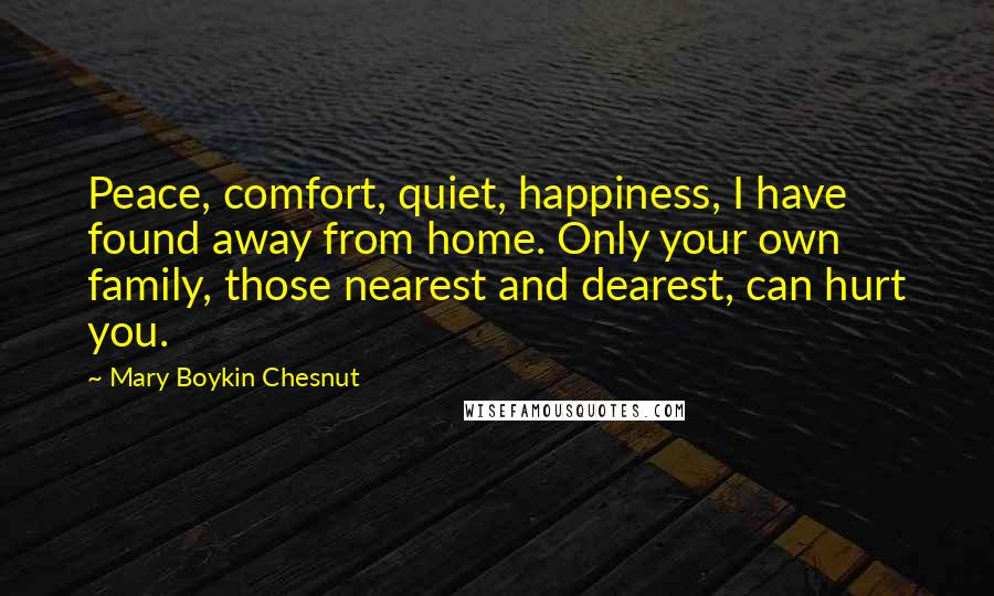 Mary Boykin Chesnut quotes: Peace, comfort, quiet, happiness, I have found away from home. Only your own family, those nearest and dearest, can hurt you.
