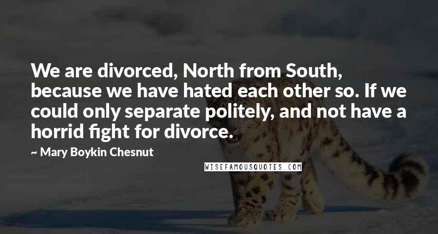 Mary Boykin Chesnut quotes: We are divorced, North from South, because we have hated each other so. If we could only separate politely, and not have a horrid fight for divorce.