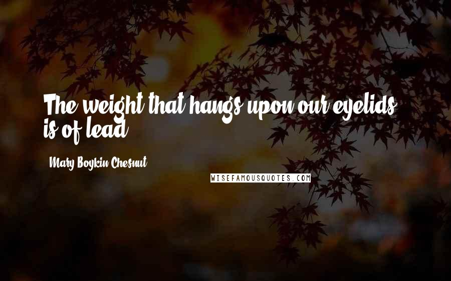 Mary Boykin Chesnut quotes: The weight that hangs upon our eyelids - is of lead.