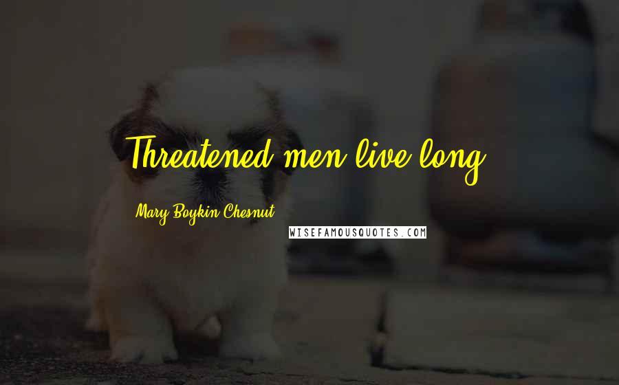Mary Boykin Chesnut quotes: Threatened men live long.