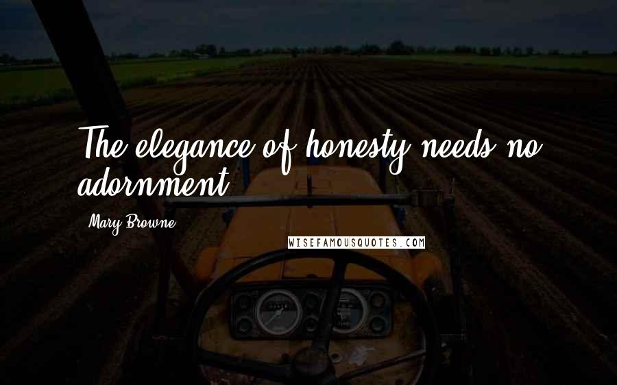 Mary Browne quotes: The elegance of honesty needs no adornment.
