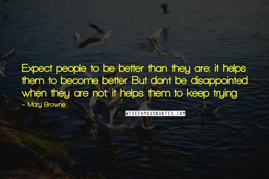Mary Browne quotes: Expect people to be better than they are; it helps them to become better. But don't be disappointed when they are not; it helps them to keep trying.