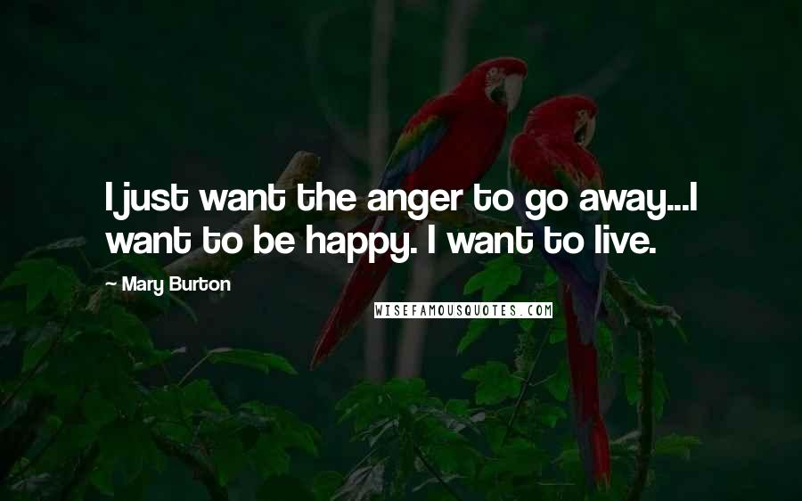 Mary Burton quotes: I just want the anger to go away...I want to be happy. I want to live.