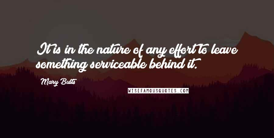 Mary Butts quotes: It is in the nature of any effort to leave something serviceable behind it.