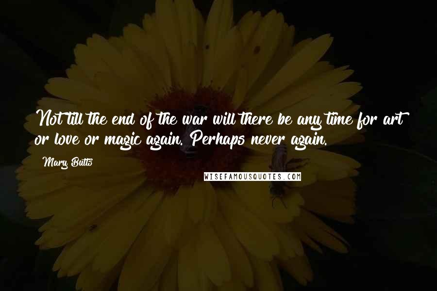 Mary Butts quotes: Not till the end of the war will there be any time for art or love or magic again. Perhaps never again.