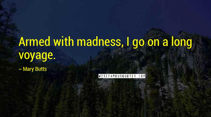 Mary Butts quotes: Armed with madness, I go on a long voyage.