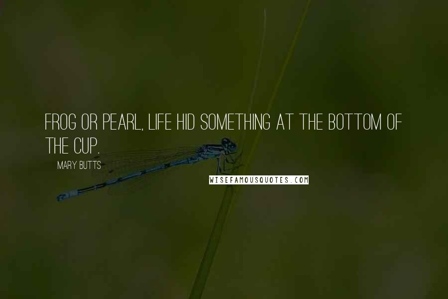 Mary Butts quotes: Frog or pearl, life hid something at the bottom of the cup.