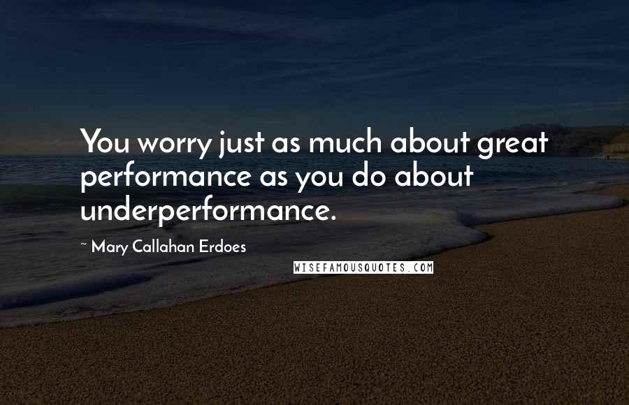Mary Callahan Erdoes quotes: You worry just as much about great performance as you do about underperformance.