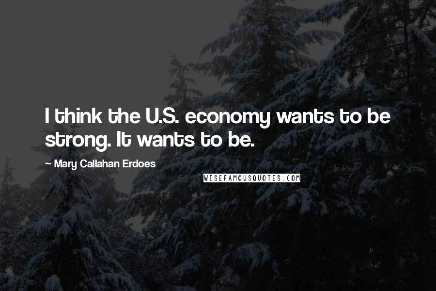 Mary Callahan Erdoes quotes: I think the U.S. economy wants to be strong. It wants to be.