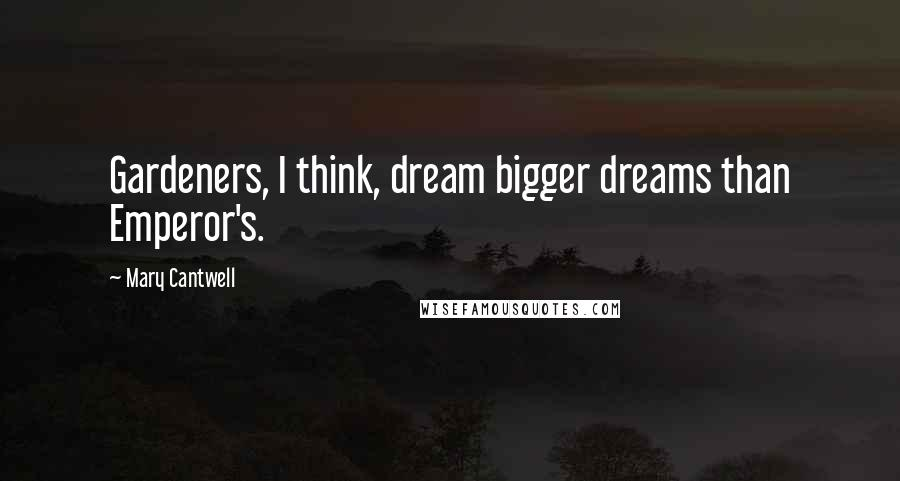 Mary Cantwell quotes: Gardeners, I think, dream bigger dreams than Emperor's.