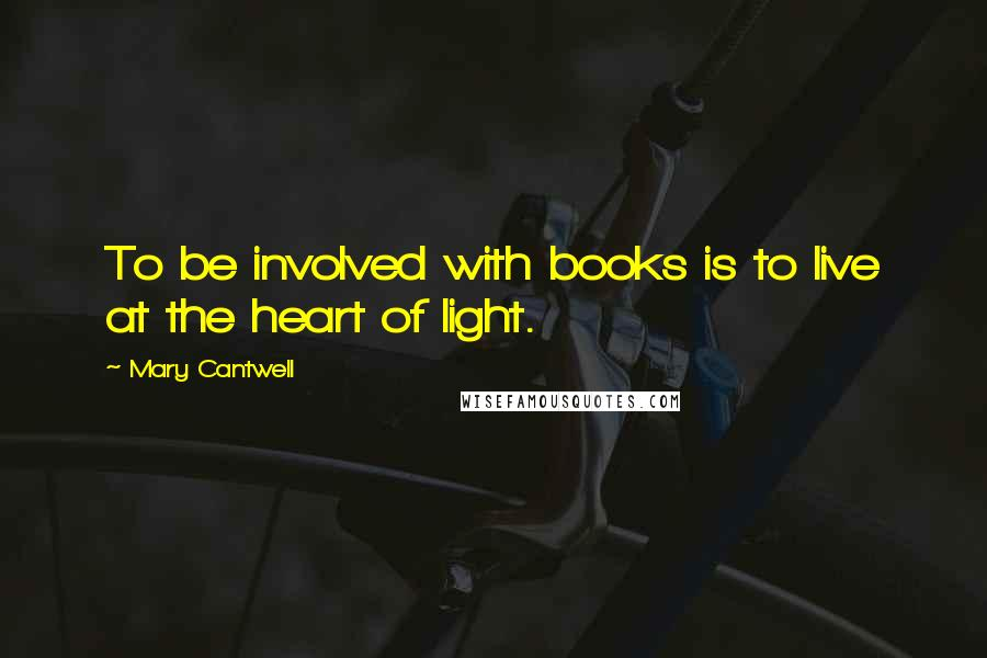 Mary Cantwell quotes: To be involved with books is to live at the heart of light.