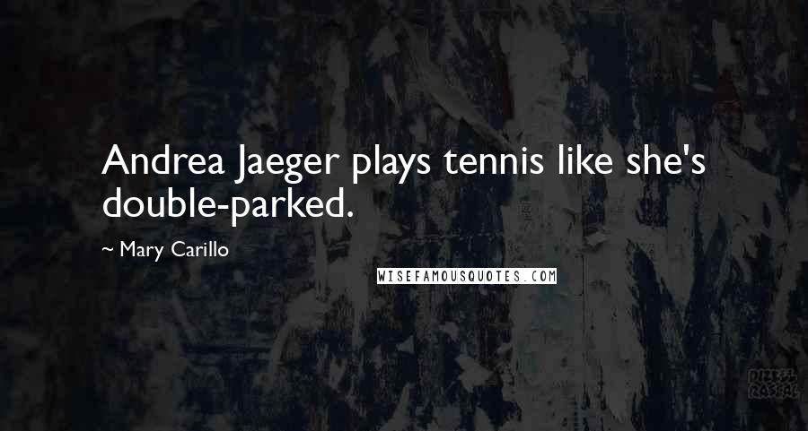 Mary Carillo quotes: Andrea Jaeger plays tennis like she's double-parked.