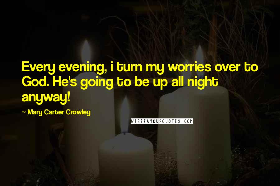 Mary Carter Crowley quotes: Every evening, i turn my worries over to God. He's going to be up all night anyway!