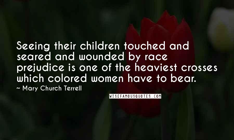 Mary Church Terrell quotes: Seeing their children touched and seared and wounded by race prejudice is one of the heaviest crosses which colored women have to bear.