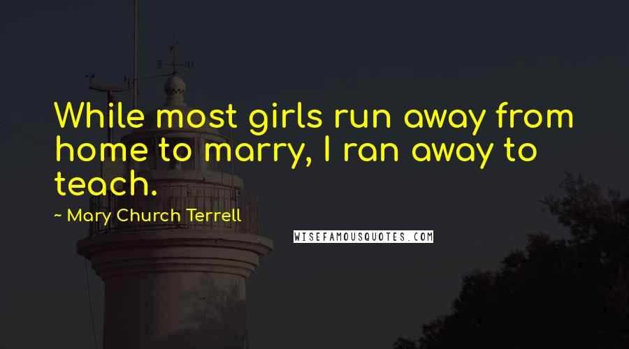 Mary Church Terrell quotes: While most girls run away from home to marry, I ran away to teach.