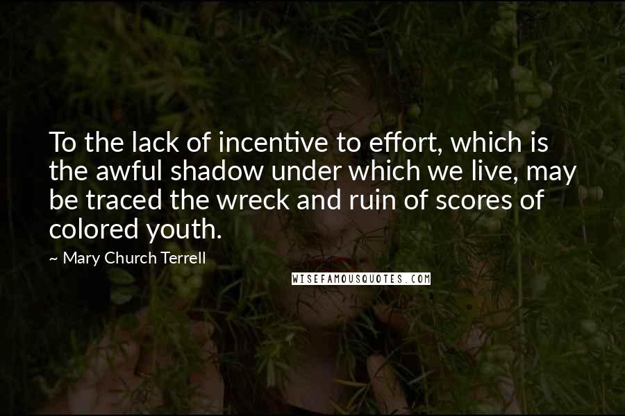Mary Church Terrell quotes: To the lack of incentive to effort, which is the awful shadow under which we live, may be traced the wreck and ruin of scores of colored youth.