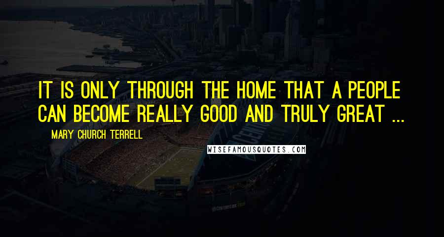 Mary Church Terrell quotes: It is only through the home that a people can become really good and truly great ...