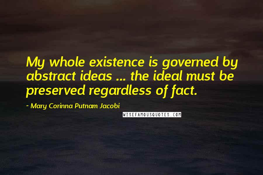 Mary Corinna Putnam Jacobi quotes: My whole existence is governed by abstract ideas ... the ideal must be preserved regardless of fact.