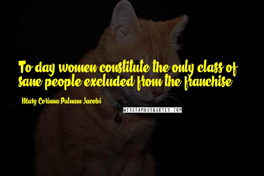 Mary Corinna Putnam Jacobi quotes: To-day women constitute the only class of sane people excluded from the franchise ...